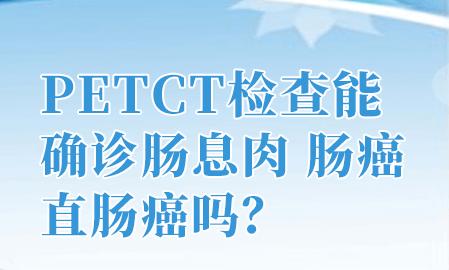 大肠癌用PETCT检查有什么优势吗?