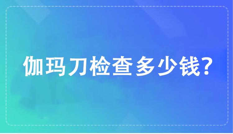 上海伽玛医院做伽玛刀手术多少钱?